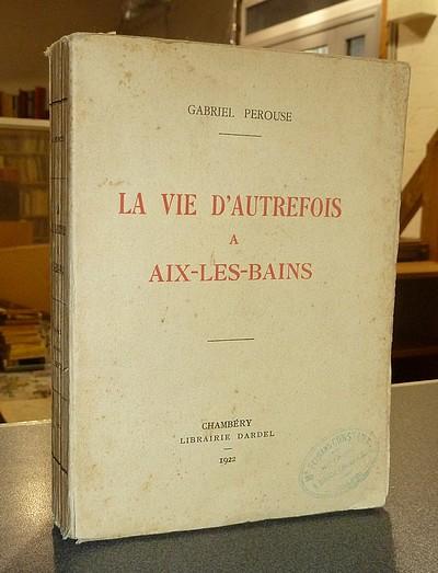 Livre ancien Savoie - La vie d'autrefois à Aix-les-Bains. La ville - Les thermes - Les baigneurs - Pérouse, Gabriel